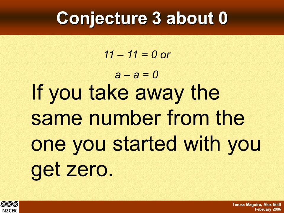 Teresa Maguire, Alex Neill February 2006 Conjecture 3 about 0 11 – 11 = 0 or a – a = 0 If you take away the same number from the one you started with