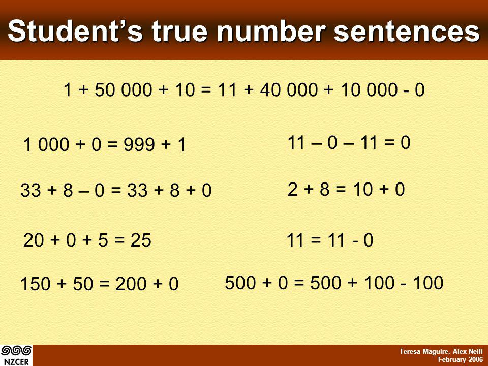 Teresa Maguire, Alex Neill February 2006 Students true number sentences 1 + 50 000 + 10 = 11 + 40 000 + 10 000 - 0 1 000 + 0 = 999 + 1 11 – 0 – 11 = 0