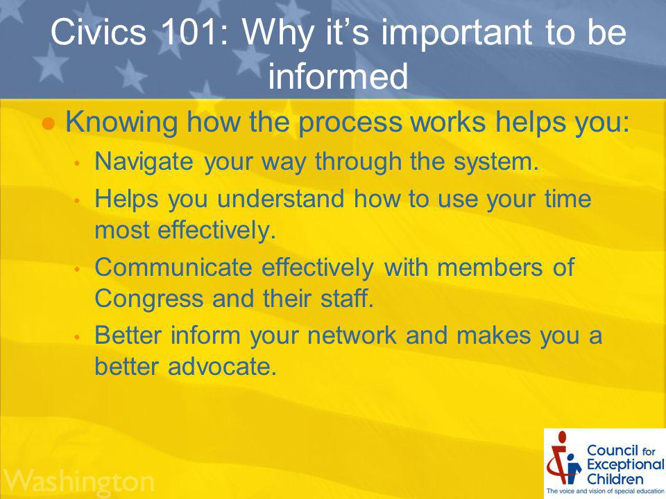 Civics 101: Why its important to be informed Knowing how the process works helps you: Navigate your way through the system.