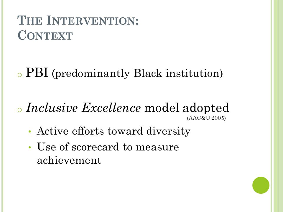 T HE I NTERVENTION : C ONTEXT o PBI (predominantly Black institution) o Inclusive Excellence model adopted (AAC&U 2005) Active efforts toward diversity Use of scorecard to measure achievement