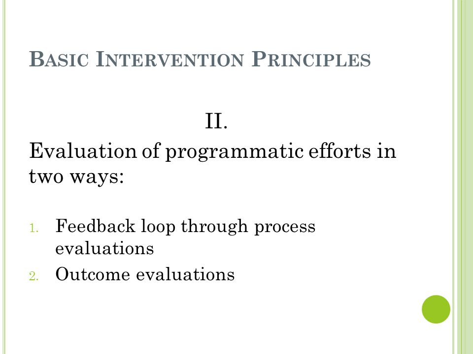 B ASIC I NTERVENTION P RINCIPLES II. Evaluation of programmatic efforts in two ways: 1.