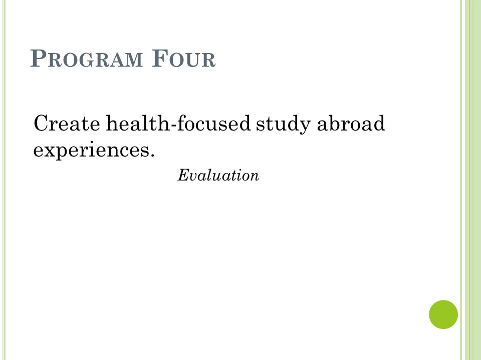P ROGRAM F OUR Create health-focused study abroad experiences. Evaluation