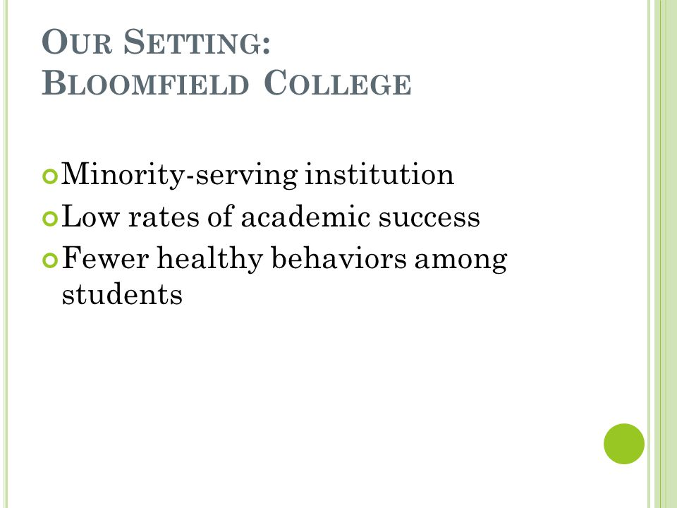 O UR S ETTING : B LOOMFIELD C OLLEGE Minority-serving institution Low rates of academic success Fewer healthy behaviors among students