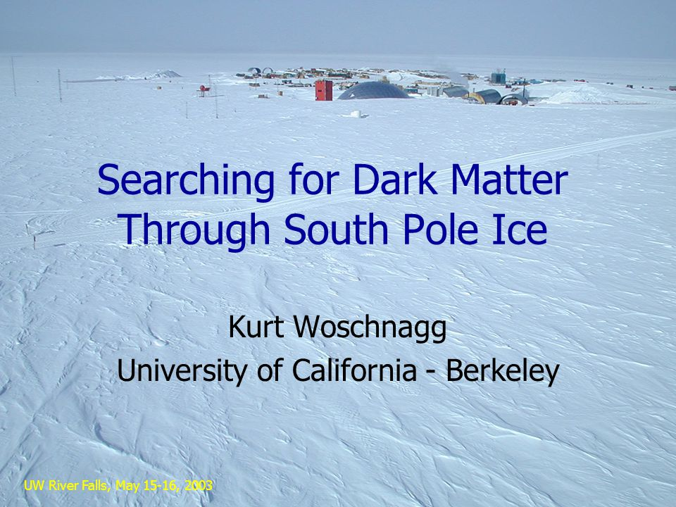 UW River Falls, May 15-16, 2003 Searching for Dark Matter Through South Pole Ice Kurt Woschnagg University of California - Berkeley