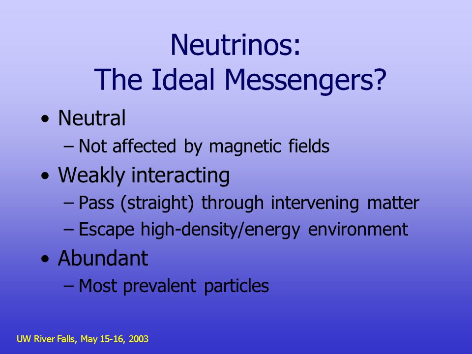 UW River Falls, May 15-16, 2003 Neutrinos: The Ideal Messengers.