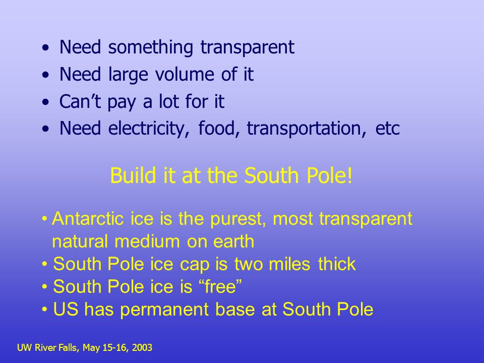UW River Falls, May 15-16, 2003 Need something transparent Need large volume of it Cant pay a lot for it Need electricity, food, transportation, etc Antarctic ice is the purest, most transparent natural medium on earth South Pole ice cap is two miles thick South Pole ice is free US has permanent base at South Pole Build it at the South Pole!