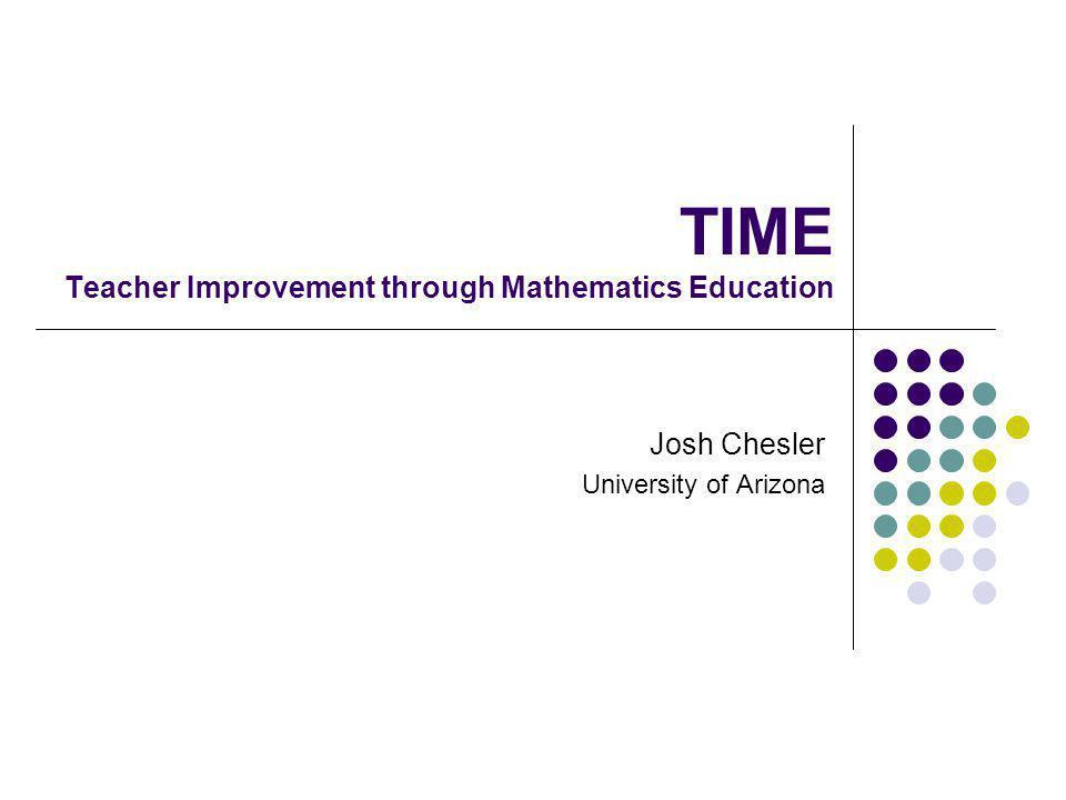 TIME Teacher Improvement through Mathematics Education Josh Chesler University of Arizona