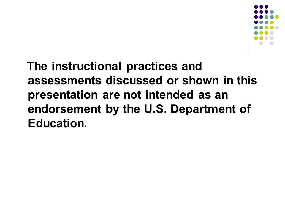The instructional practices and assessments discussed or shown in this presentation are not intended as an endorsement by the U.S. Department of Educa