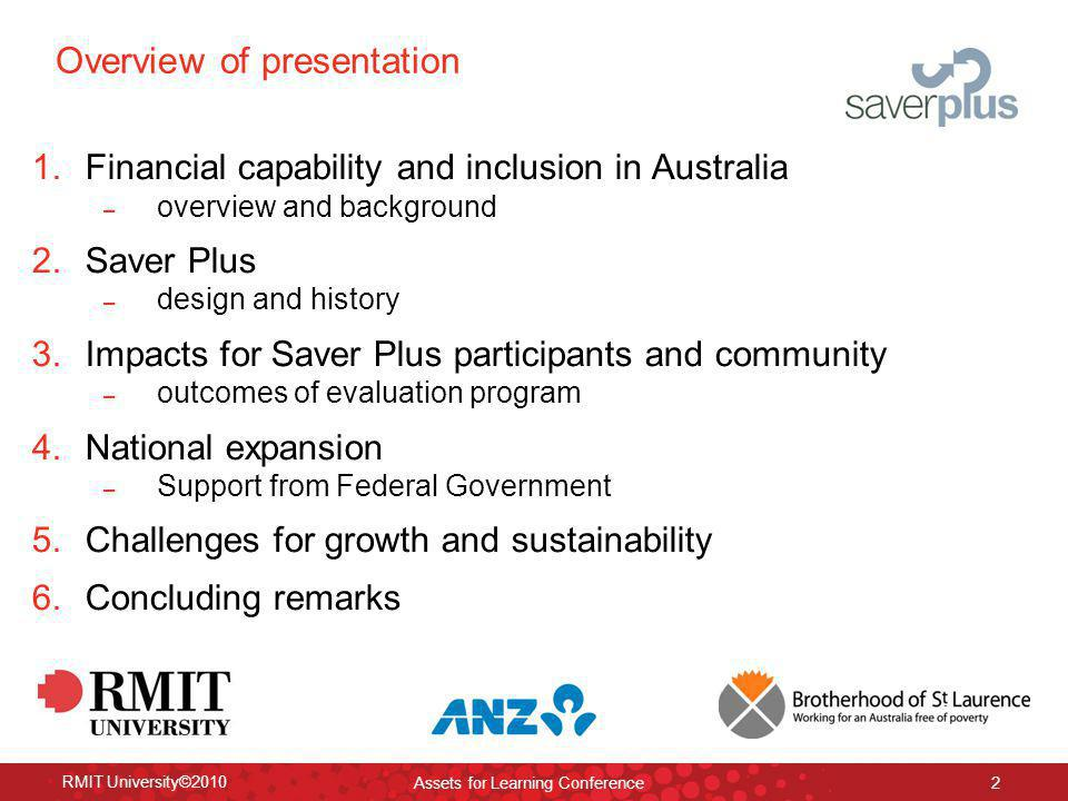 RMIT University©2010 Assets for Learning Conference 2 Overview of presentation 1.Financial capability and inclusion in Australia – overview and background 2.Saver Plus – design and history 3.Impacts for Saver Plus participants and community – outcomes of evaluation program 4.National expansion – Support from Federal Government 5.Challenges for growth and sustainability 6.Concluding remarks