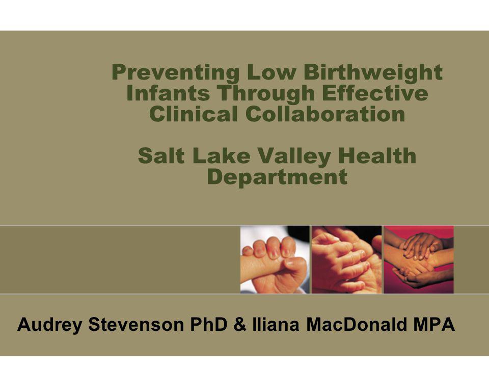 Preventing Low Birthweight Infants Through Effective Clinical Collaboration Salt Lake Valley Health Department Audrey Stevenson PhD & Iliana MacDonald MPA