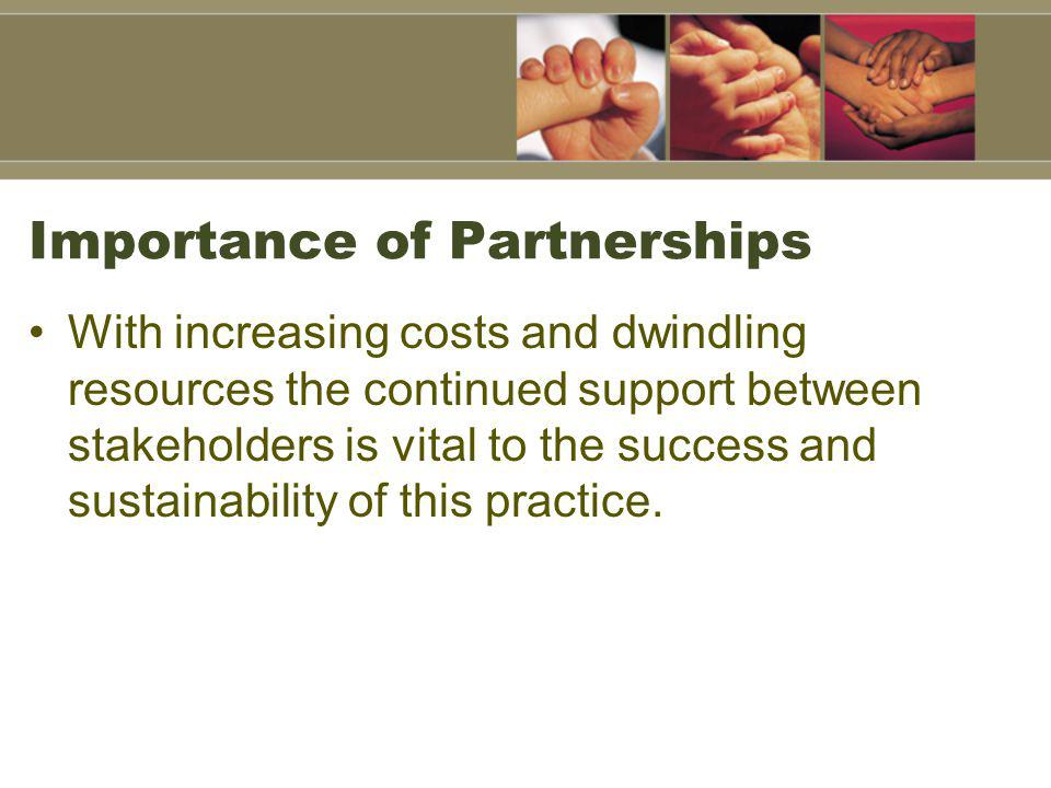 Importance of Partnerships With increasing costs and dwindling resources the continued support between stakeholders is vital to the success and sustai