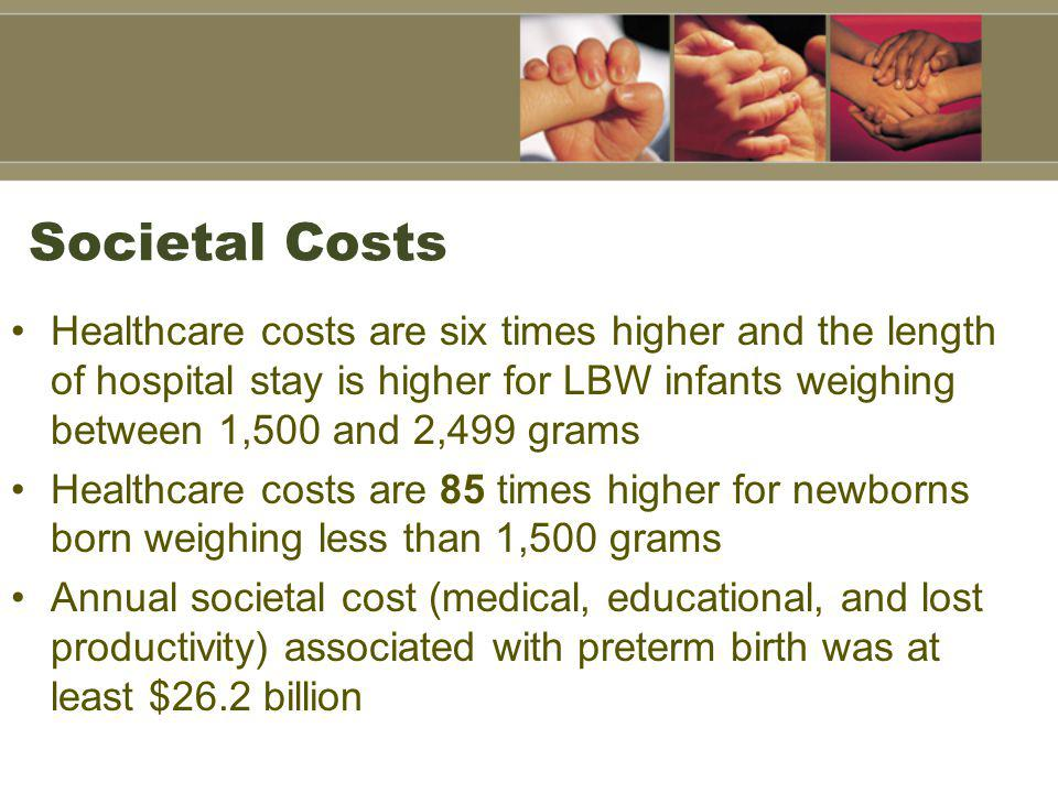 Societal Costs Healthcare costs are six times higher and the length of hospital stay is higher for LBW infants weighing between 1,500 and 2,499 grams Healthcare costs are 85 times higher for newborns born weighing less than 1,500 grams Annual societal cost (medical, educational, and lost productivity) associated with preterm birth was at least $26.2 billion