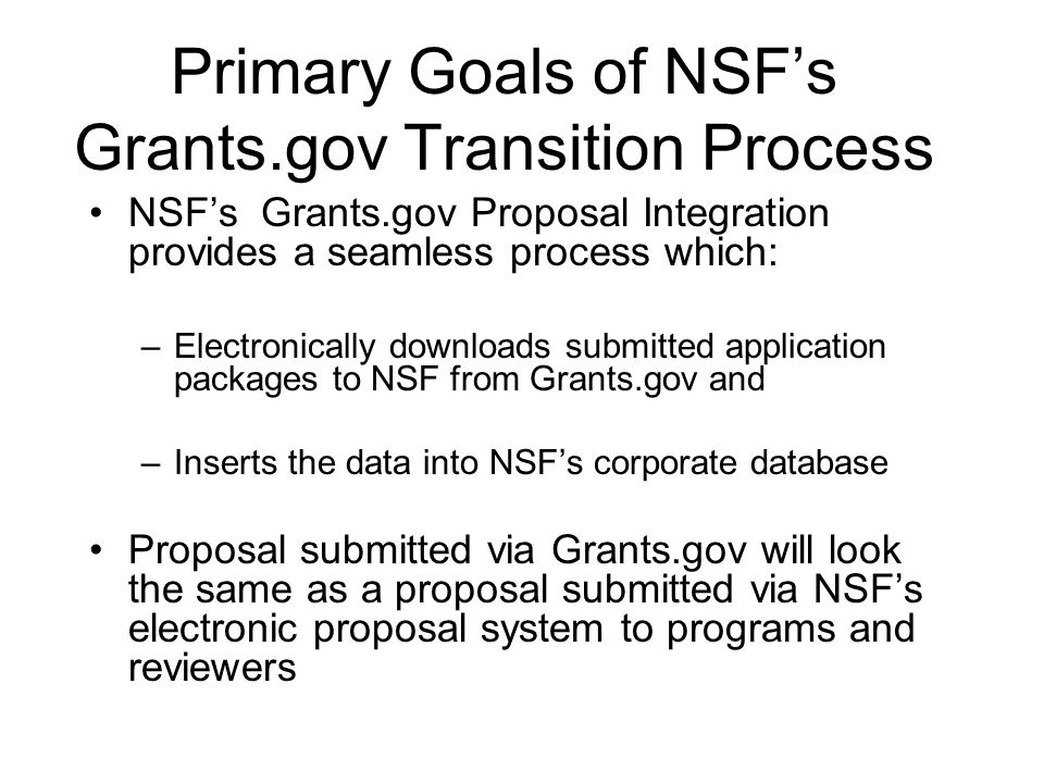 Primary Goals of NSFs Grants.gov Transition Process NSFs Grants.gov Proposal Integration provides a seamless process which: –Electronically downloads submitted application packages to NSF from Grants.gov and –Inserts the data into NSFs corporate database Proposal submitted via Grants.gov will look the same as a proposal submitted via NSFs electronic proposal system to programs and reviewers