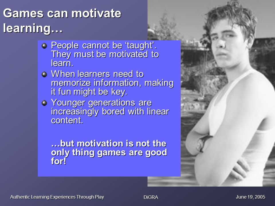Authentic Learning Experiences Through Play DiGRA June 19, 2005 Games can motivate learning… People cannot be taught. They must be motivated to learn.
