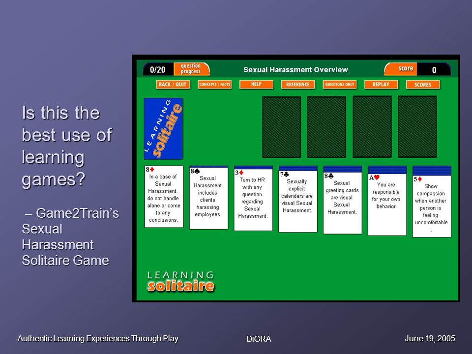 Authentic Learning Experiences Through Play DiGRA June 19, 2005 Is this the best use of learning games? – Game2Trains Sexual Harassment Solitaire Game