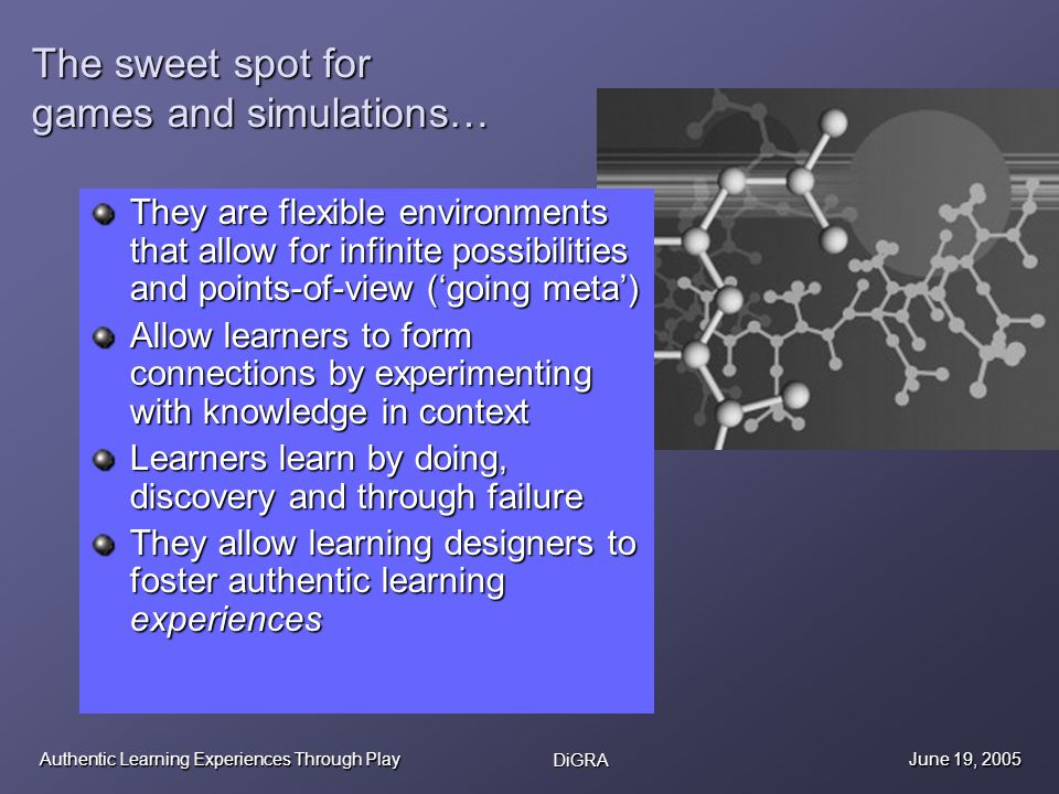 Authentic Learning Experiences Through Play DiGRA June 19, 2005 The sweet spot for games and simulations… They are flexible environments that allow for infinite possibilities and points-of-view (going meta) Allow learners to form connections by experimenting with knowledge in context Learners learn by doing, discovery and through failure They allow learning designers to foster authentic learning experiences