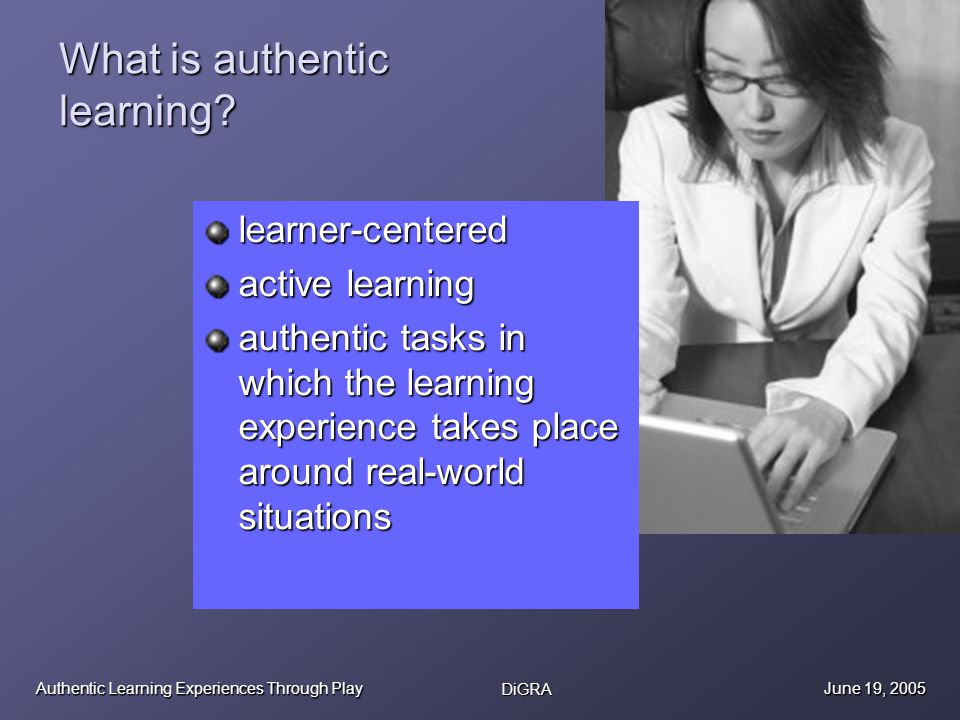Authentic Learning Experiences Through Play DiGRA June 19, 2005 Design experiences, not wrappers around traditional content Putting linear content into an open-ended game context is like shoving a round peg into a square hole Experience is the story: ones personal narrative and the emotions that go with it Knowledge in context through experience