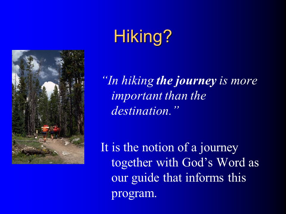 Hiking. In hiking the journey is more important than the destination.