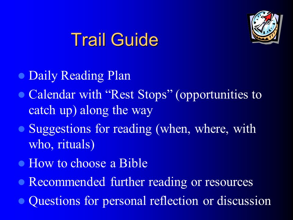 Trail Guide Daily Reading Plan Calendar with Rest Stops (opportunities to catch up) along the way Suggestions for reading (when, where, with who, rituals) How to choose a Bible Recommended further reading or resources Questions for personal reflection or discussion