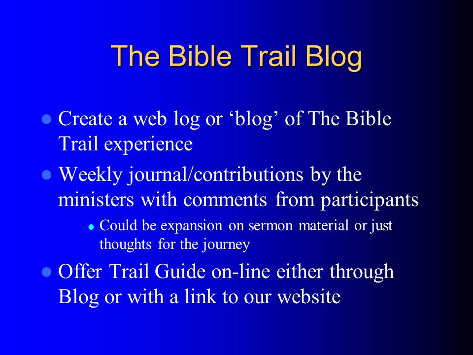 The Bible Trail Blog Create a web log or blog of The Bible Trail experience Weekly journal/contributions by the ministers with comments from participants Could be expansion on sermon material or just thoughts for the journey Offer Trail Guide on-line either through Blog or with a link to our website