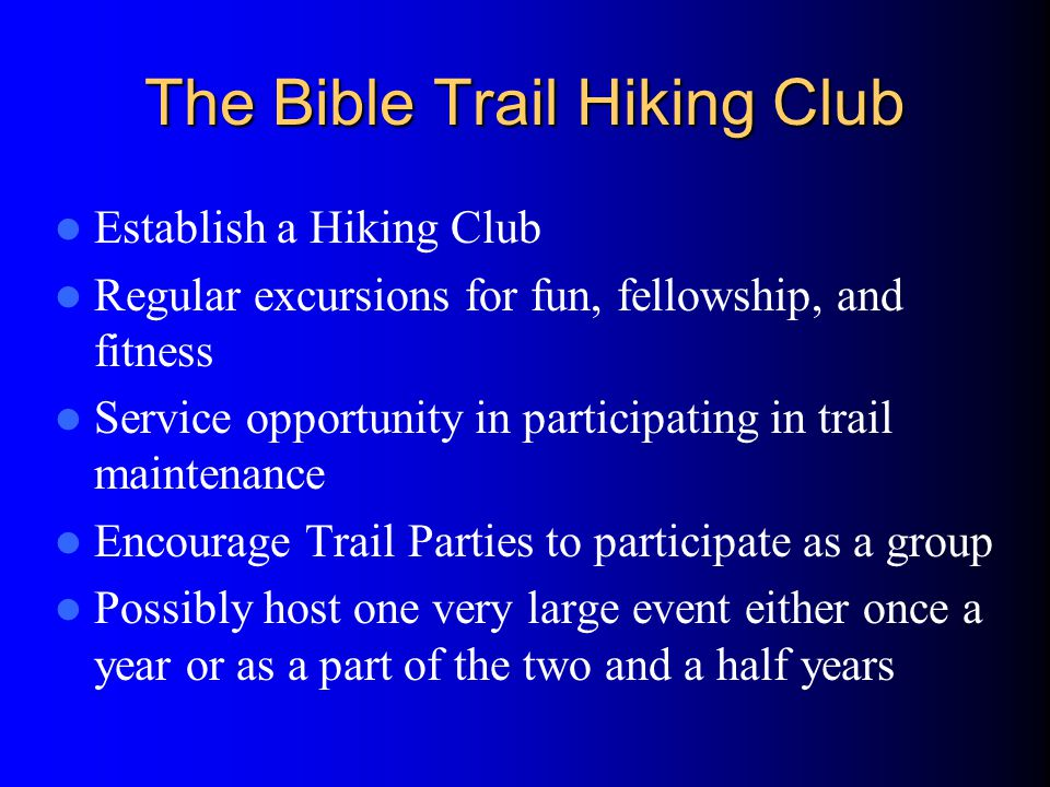 The Bible Trail Hiking Club Establish a Hiking Club Regular excursions for fun, fellowship, and fitness Service opportunity in participating in trail maintenance Encourage Trail Parties to participate as a group Possibly host one very large event either once a year or as a part of the two and a half years