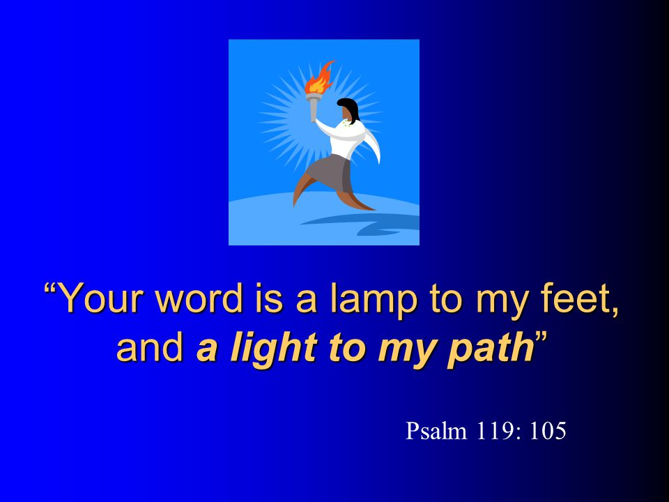 Your word is a lamp to my feet, and a light to my path Psalm 119: 105
