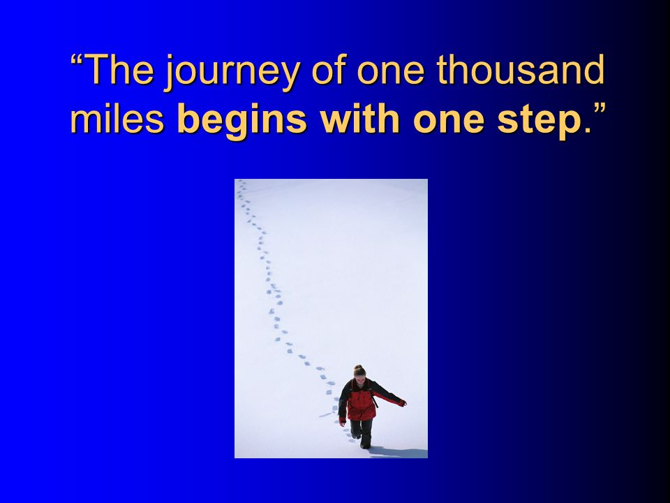 The journey of one thousand miles begins with one step.