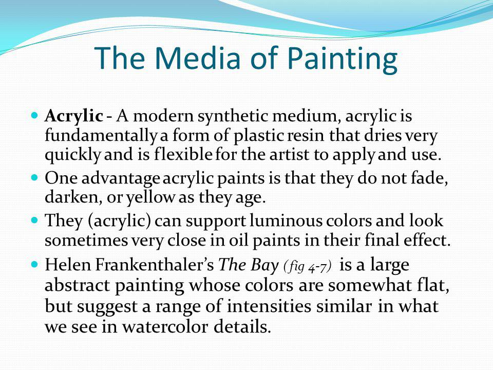 The Media of Painting Acrylic - A modern synthetic medium, acrylic is fundamentally a form of plastic resin that dries very quickly and is flexible fo