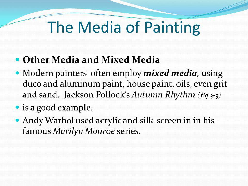 The Media of Painting Other Media and Mixed Media Modern painters often employ mixed media, using duco and aluminum paint, house paint, oils, even gri