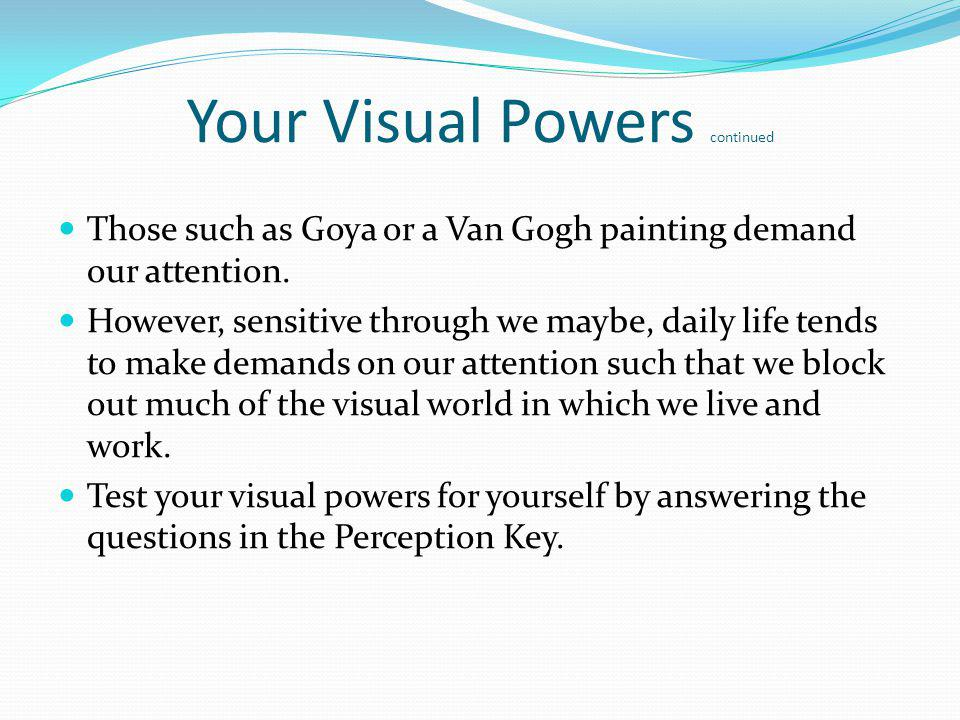 Your Visual Powers continued Those such as Goya or a Van Gogh painting demand our attention. However, sensitive through we maybe, daily life tends to