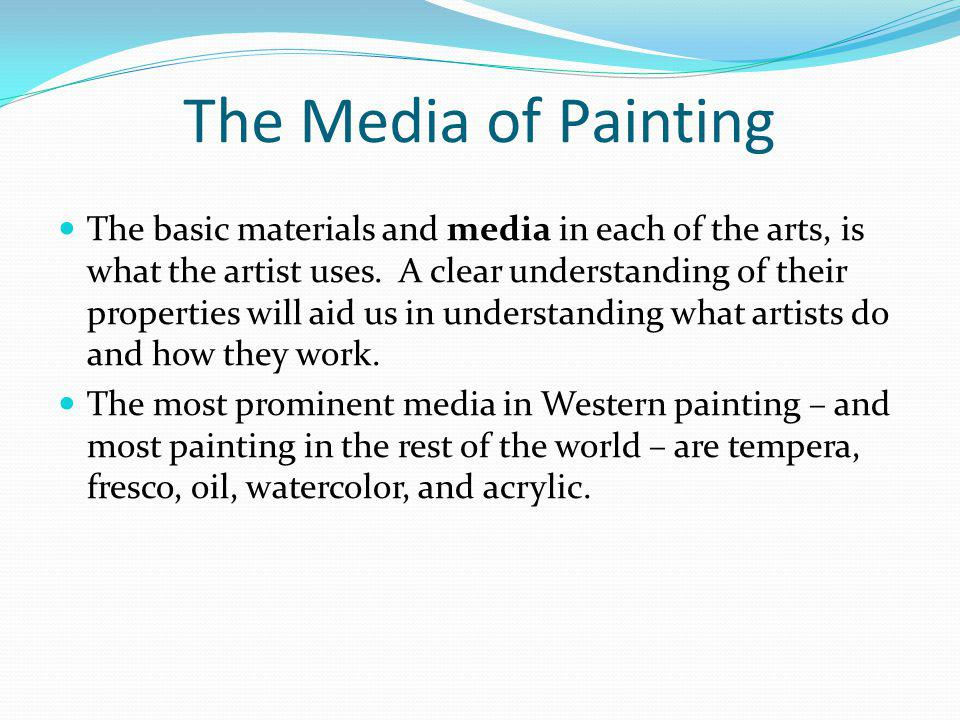 The Media of Painting The basic materials and media in each of the arts, is what the artist uses. A clear understanding of their properties will aid u