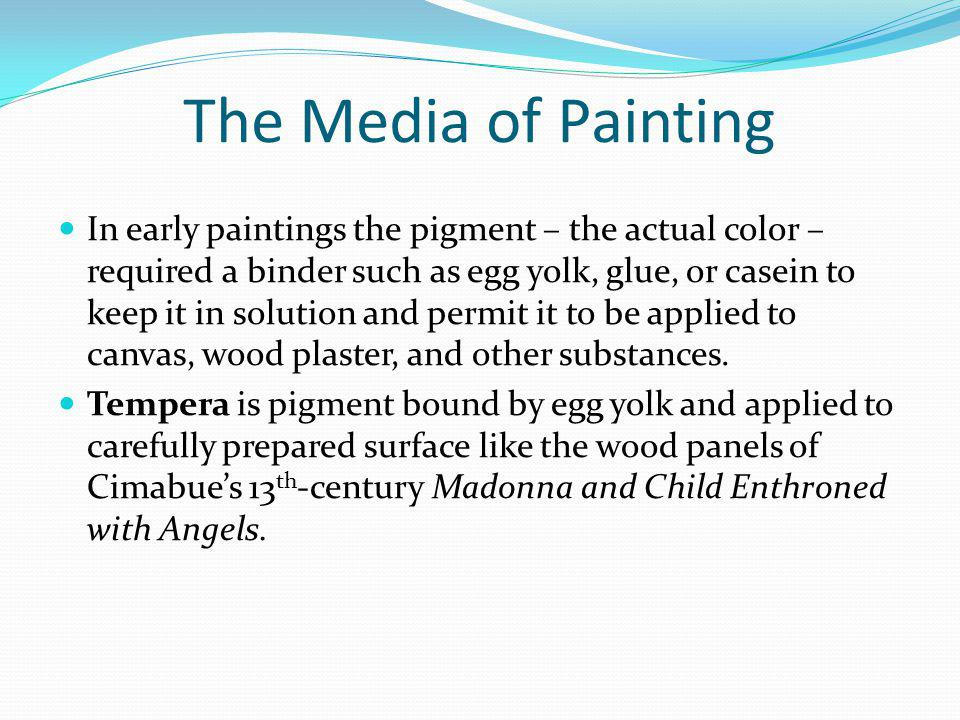 The Media of Painting In early paintings the pigment – the actual color – required a binder such as egg yolk, glue, or casein to keep it in solution a