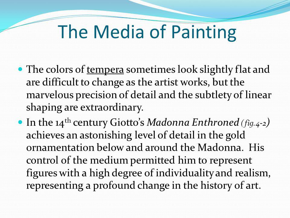 The Media of Painting The colors of tempera sometimes look slightly flat and are difficult to change as the artist works, but the marvelous precision