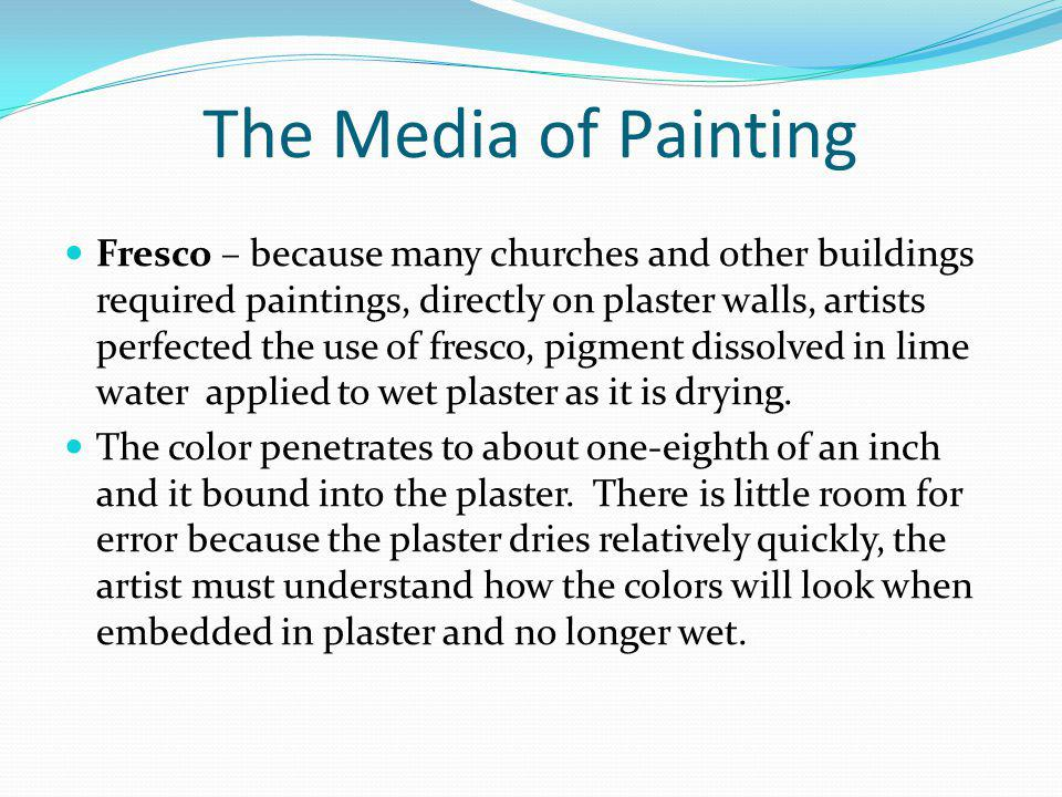 The Media of Painting Fresco – because many churches and other buildings required paintings, directly on plaster walls, artists perfected the use of f