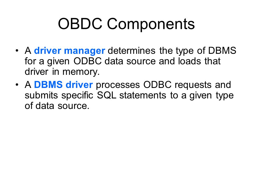 OBDC Components A driver manager determines the type of DBMS for a given ODBC data source and loads that driver in memory. A DBMS driver processes ODB