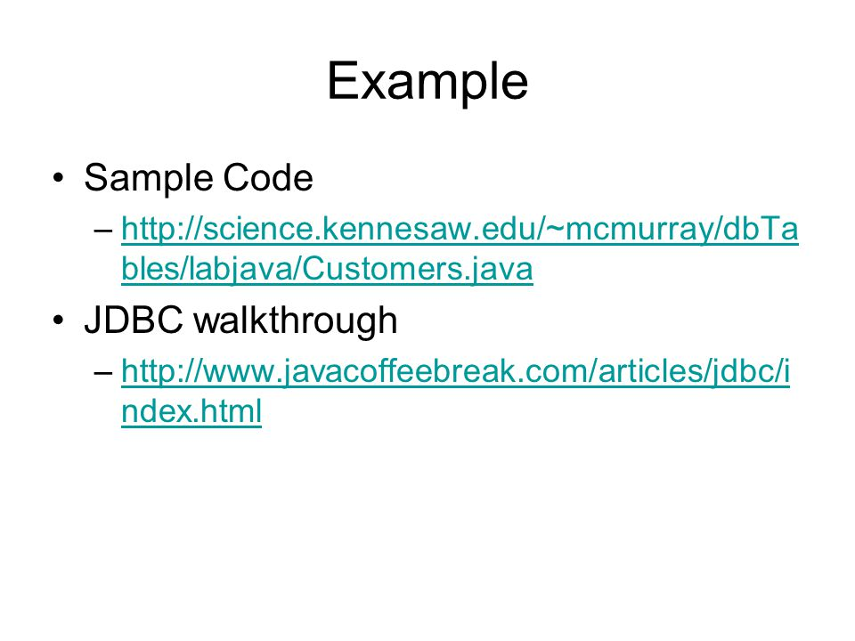Example Sample Code –http://science.kennesaw.edu/~mcmurray/dbTa bles/labjava/Customers.javahttp://science.kennesaw.edu/~mcmurray/dbTa bles/labjava/Customers.java JDBC walkthrough –http://www.javacoffeebreak.com/articles/jdbc/i ndex.htmlhttp://www.javacoffeebreak.com/articles/jdbc/i ndex.html