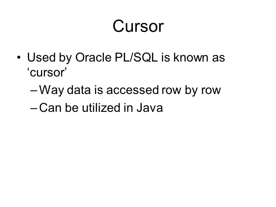 Cursor Used by Oracle PL/SQL is known as cursor –Way data is accessed row by row –Can be utilized in Java