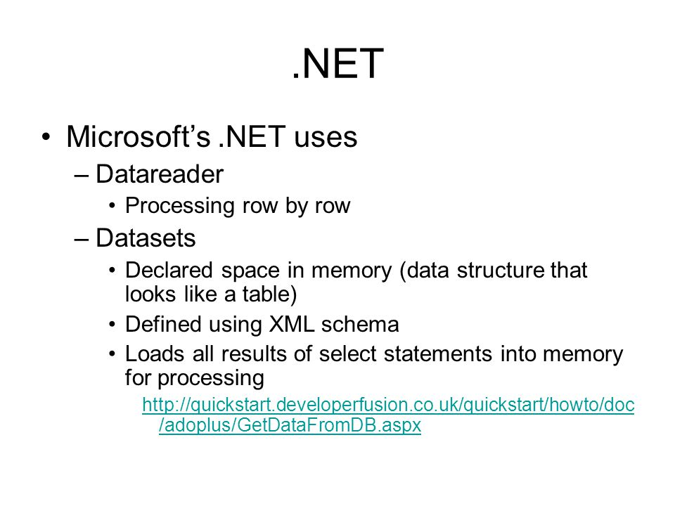 .NET Microsofts.NET uses –Datareader Processing row by row –Datasets Declared space in memory (data structure that looks like a table) Defined using XML schema Loads all results of select statements into memory for processing http://quickstart.developerfusion.co.uk/quickstart/howto/doc /adoplus/GetDataFromDB.aspx