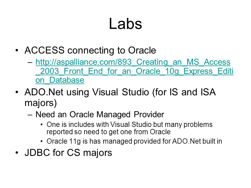 Labs ACCESS connecting to Oracle –http://aspalliance.com/893_Creating_an_MS_Access _2003_Front_End_for_an_Oracle_10g_Express_Editi on_Databasehttp://aspalliance.com/893_Creating_an_MS_Access _2003_Front_End_for_an_Oracle_10g_Express_Editi on_Database ADO.Net using Visual Studio (for IS and ISA majors) –Need an Oracle Managed Provider One is includes with Visual Studio but many problems reported so need to get one from Oracle Oracle 11g is has managed provided for ADO.Net built in JDBC for CS majors