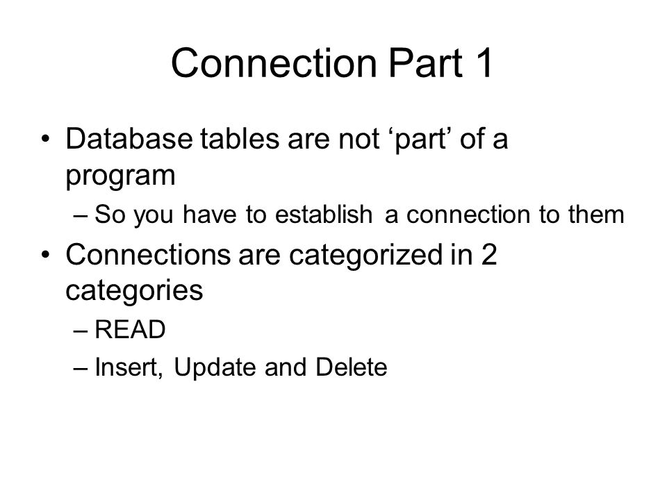 Connection Part 1 Database tables are not part of a program –So you have to establish a connection to them Connections are categorized in 2 categories