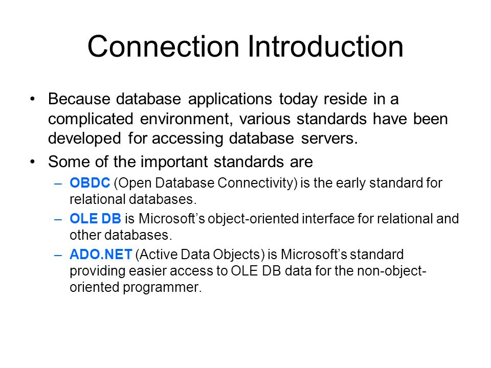 Connection Introduction Because database applications today reside in a complicated environment, various standards have been developed for accessing database servers.