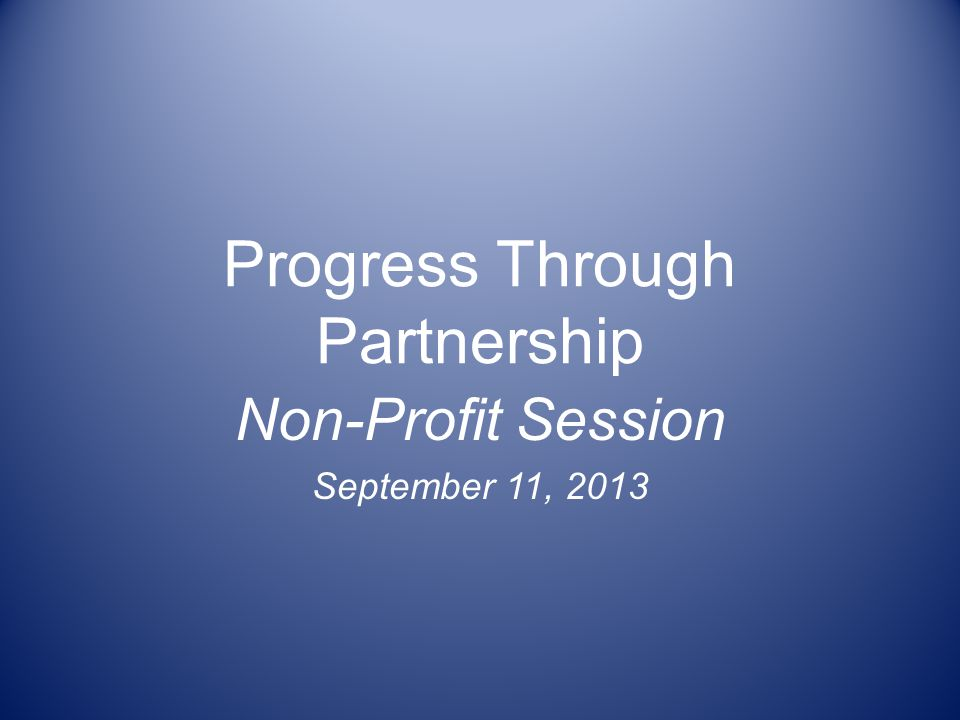 Progress Through Partnership Non-Profit Session September 11, 2013