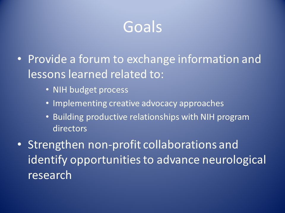 Goals Provide a forum to exchange information and lessons learned related to: NIH budget process Implementing creative advocacy approaches Building pr