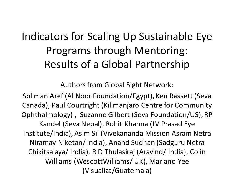Indicators for Scaling Up Sustainable Eye Programs through Mentoring: Results of a Global Partnership Authors from Global Sight Network: Soliman Aref (Al Noor Foundation/Egypt), Ken Bassett (Seva Canada), Paul Courtright (Kilimanjaro Centre for Community Ophthalmology), Suzanne Gilbert (Seva Foundation/US), RP Kandel (Seva Nepal), Rohit Khanna (LV Prasad Eye Institute/India), Asim Sil (Vivekananda Mission Asram Netra Niramay Niketan/ India), Anand Sudhan (Sadguru Netra Chikitsalaya/ India), R D Thulasiraj (Aravind/ India), Colin Williams (WescottWilliams/ UK), Mariano Yee (Visualiza/Guatemala)