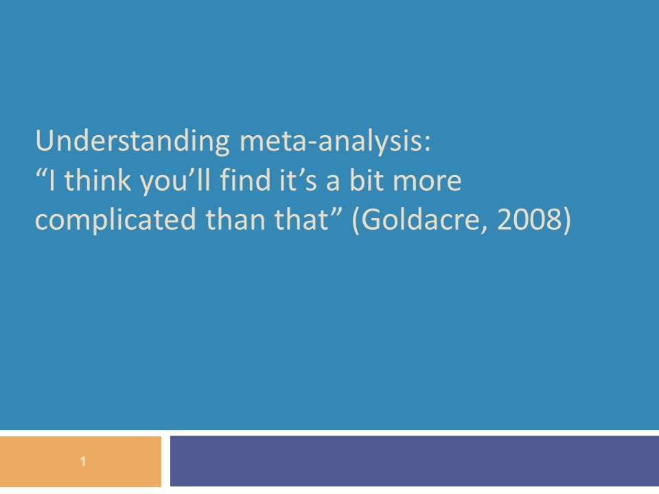 Understanding meta-analysis: I think youll find its a bit more complicated than that (Goldacre, 2008) 1