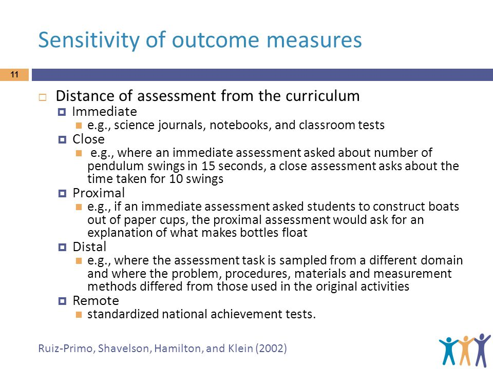 Sensitivity of outcome measures 11 Distance of assessment from the curriculum Immediate e.g., science journals, notebooks, and classroom tests Close e