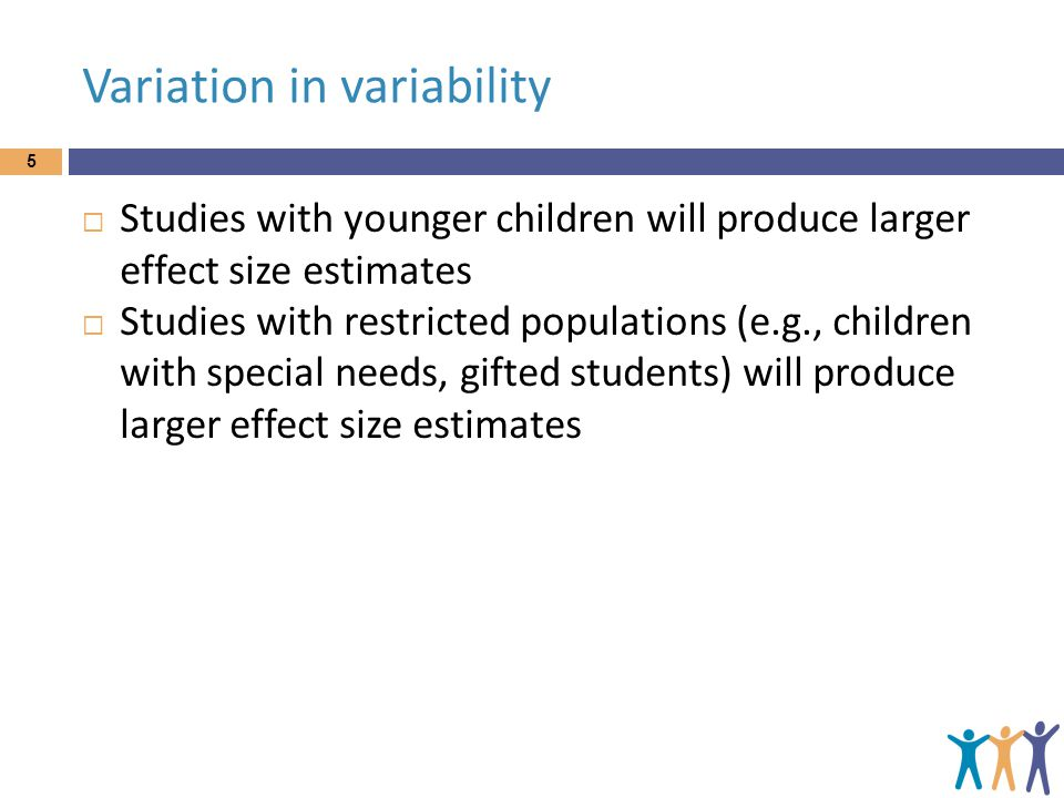 Variation in variability 5 Studies with younger children will produce larger effect size estimates Studies with restricted populations (e.g., children