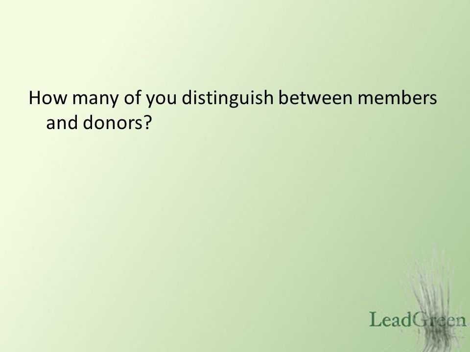 How many of you distinguish between members and donors?