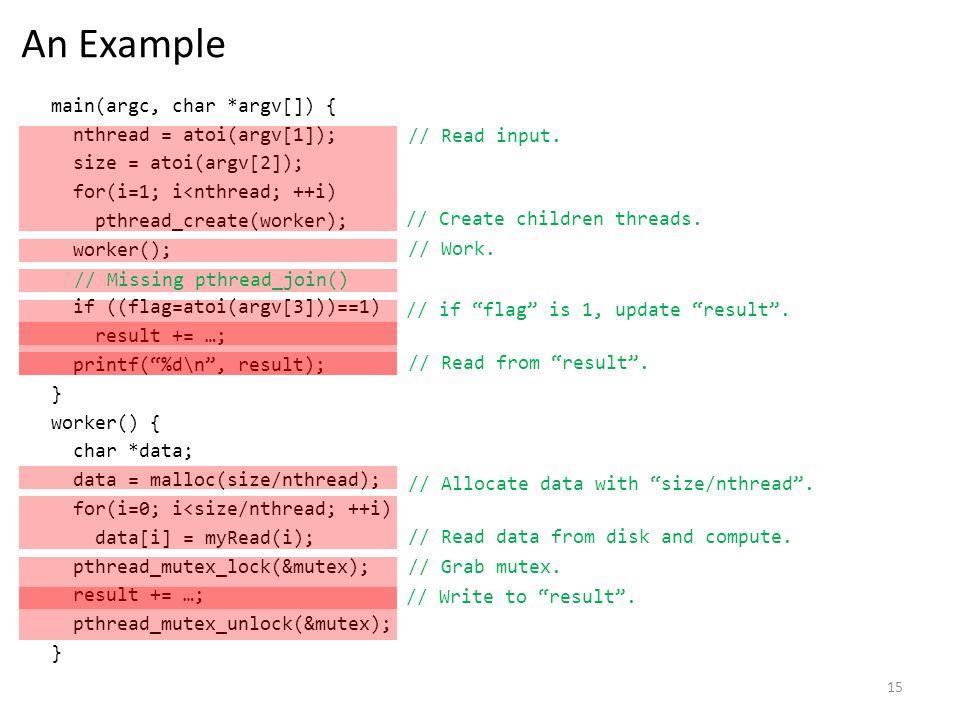 15 An Example main(argc, char *argv[]) { nthread = atoi(argv[1]); size = atoi(argv[2]); for(i=1; i<nthread; ++i) pthread_create(worker); worker(); if ((flag=atoi(argv[3]))==1) result += …; printf(%d\n, result); } worker() { char *data; data = malloc(size/nthread); for(i=0; i<size/nthread; ++i) data[i] = myRead(i); pthread_mutex_lock(&mutex); result += …; pthread_mutex_unlock(&mutex); } // Read input.