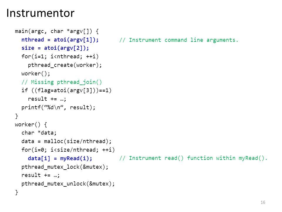 16 Instrumentor main(argc, char *argv[]) { nthread = atoi(argv[1]); size = atoi(argv[2]); for(i=1; i<nthread; ++i) pthread_create(worker); worker(); // Missing pthread_join() if ((flag=atoi(argv[3]))==1) result += …; printf(%d\n, result); } worker() { char *data; data = malloc(size/nthread); for(i=0; i<size/nthread; ++i) data[i] = myRead(i); pthread_mutex_lock(&mutex); result += …; pthread_mutex_unlock(&mutex); } // Instrument command line arguments.